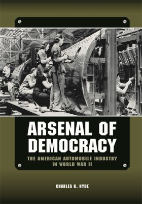 Arsenal of Democracy: The American Automobile Industry in World War II by Charles Hyde