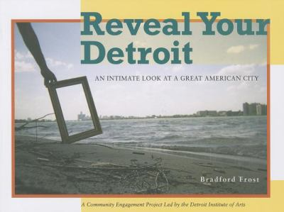 Reveal Your Detroit: An Intimate Look at a Great American City  by Bradford Frost