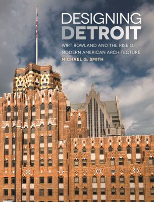 Designing Detroit: Wirt Rowland and the Rise of Modern American Architecture by Michael Smith