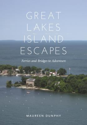 Great Lakes Island Escapes: Ferries and Bridges to Adventure by Maureen Dunphy