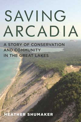 Saving Arcadia: A Story of Conservation and Community in the Great Lakes by Heather Shumaker