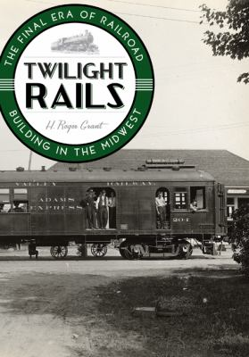 Twilight Rails: The Final Era of Railroad Building in the Midwest  by H. Roger Grant
