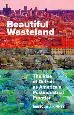 Beautiful Wasteland: The Rise of Detroit as America's Postindustrial Frontier by Rebecca Kinney