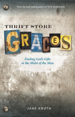 Thrift Store Graces: Finding God's Gifts in the Midst of the Mess by Jane Knuth