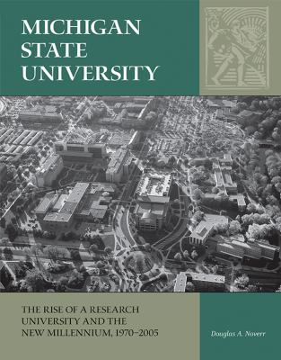 Michigan State University: The Rise of a Research University and the New Millennium, 1970-2005 by Douglas Noverr