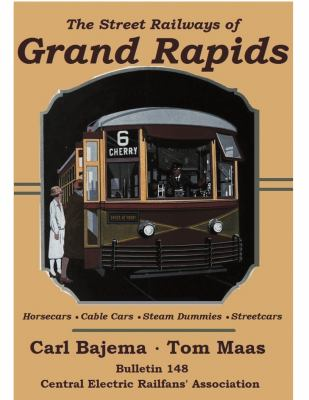 The Street Railways of Grand Rapids: Horsecars, Cable Cars, Steam Dummies, Electric Streetcars by Carl Jay Bajema