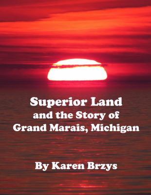 Superior Land and the Story of Grand Marais, Michigan by Karen Brzys