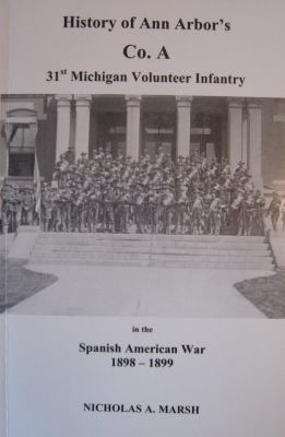 History of Ann Arbor's Co. A 31st Michigan Volunteer Infantry in the Spanish American War 1898-1899 by Nicholas A. Marsh