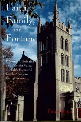 Faith, Family, and Fortune: Reformed Upbringing and Calvinist Values of Highly Successful Dutch-American Entrepreneurs by Peter Ester