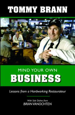 Mind Your Own Business: Lessons from a Hardworking Restaurateur by Tommy Brann