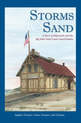 Storms & Sand: A Story of Shipwrecks and the Big Sable Point Coast Guard Station by Stephen Truman