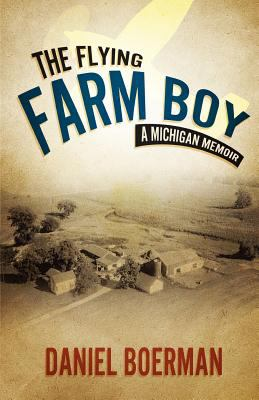 The Flying Farm Boy: a Michigan Memoir by Daniel Boerman
