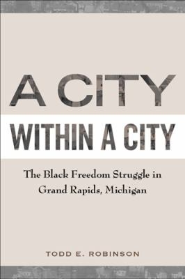 A City Within a City: The Black Freedom Struggle in Grand Rapids, Michigan by Todd  Robinson
