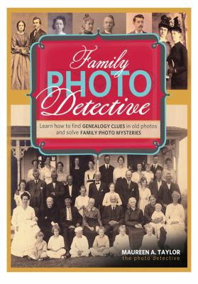 Family Photo Detective: Learn How to Find Genealogy Clues in Old Photos and Solve Family Photo Mysteries by Maureen  Taylor