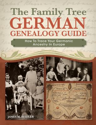 The Family Tree German Genealogy Guide: How to Trace Your Germanic Ancestry in Europe by James M. Beidler