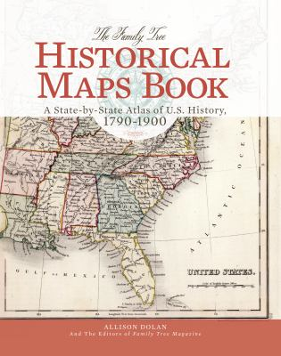 The Family Tree Historical Maps Book: A State-by-State Atlas of U.S. History, 1790-1900 by Allison Dolan