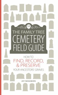 The Family Tree Cemetery Field Guide: How to Find, Record, & Preserve Your Ancestors' Graves by Joy Neighbors