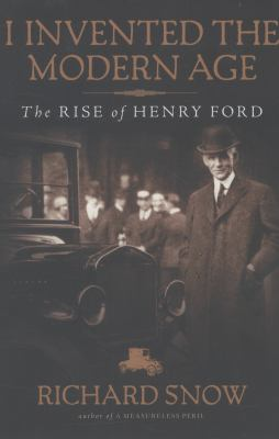 I Invented the Modern Age: The Rise of Henry Ford by Richard Snow