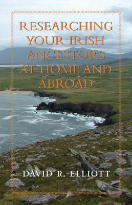 Researching Your Irish Ancestors at Home and Abroad by David  Elliott