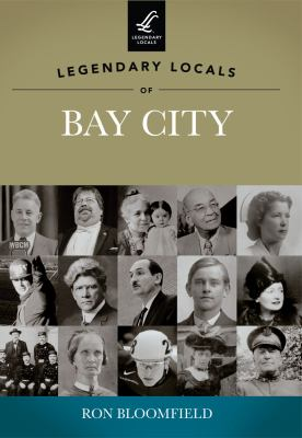 Legendary Locals of Bay City, Michigan by Ron Bloomfield