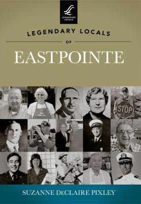 Legendary Locals of Eastpointe, Michigan by Suzanne DeClaire Pixley