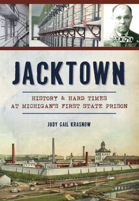Jacktown: History & Hard Times at Michigan's First State Prison by Judy Gail Krasnow