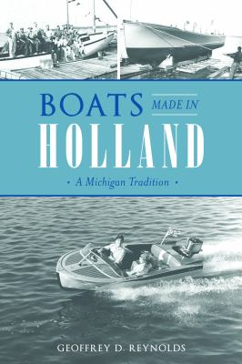 Boats Made in Holland: A Michigan Tradition by Geoffrey Reynolds