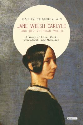 ane Welsh Carlyle and her Victorian world : a story of love, work, friendship, and marriage by Kathy Chamberlain