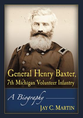 General Henry Baxter, 7th Michigan Volunteer Infantry: A Biography by Jay C. Martin