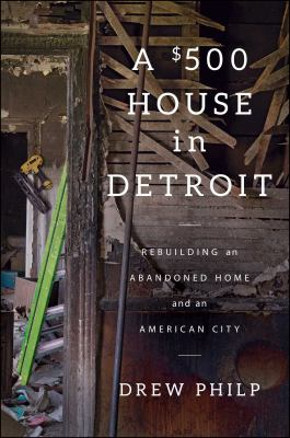 A $500 House in Detroit: Rebuilding an Abandoned Home and an American City by Drew Philp