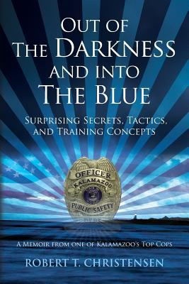 Out of the Darkness and Into the Blue: Surprising Secrets, Tactics, and Training Concepts: A Memoir from One of Kalamazoo's Top Cops by Robert T. Christensen