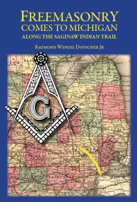 Freemasonry comes to Michigan Along the Saginaw Indian Trail by Raymond Doyscher