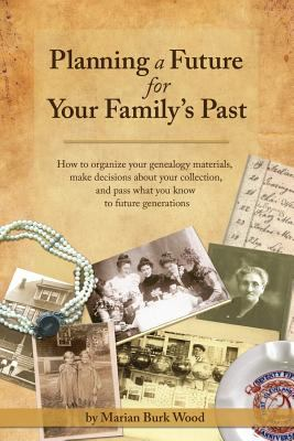 Planning a Future for Your Family's Past: How to Organize Your Genealogy Materials, Make Decisions About Your Collection, and Pass What You Know to Future Generations by