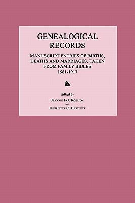 Genealogical Records: Manuscript Entries of Births, Deaths and Marriages, Taken From Family Bibles, 1581-1917 by Jeannie  Robison