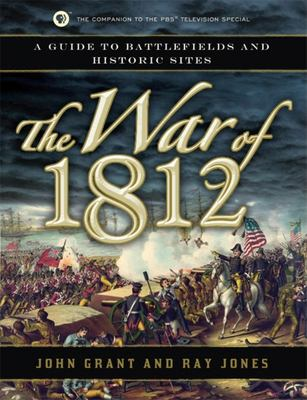 The War of 1812: A Guide to Battlefields and Historic Sites  by John Grant