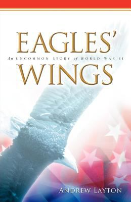 Eagles' Wings: An Uncommon Story of World War II by Andrew Layton