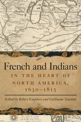 French and Indians in the Heart of North America, 1630-1815 by Robert Englebert
