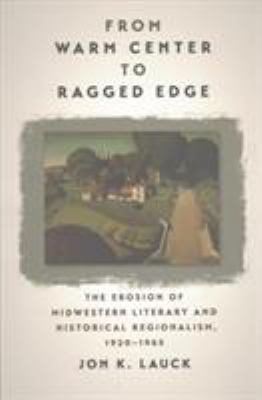 From Warm Center to Ragged Edge: The Erosion of Midwestern Literary and Historical Regionalism by Jon Lauck
