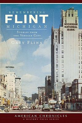 Remembering Flint, Michigan: Stories from the Vehicle City  by Gary Flinn