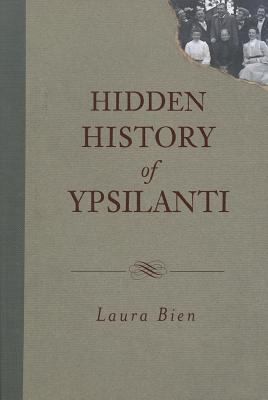 Hidden History of Ypsilanti by Laura Bien