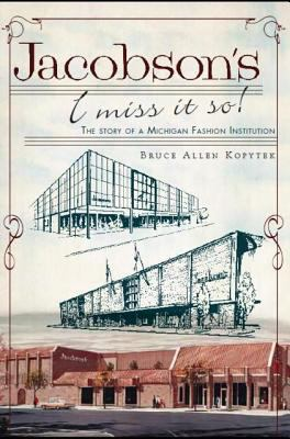 Jacobson's: I Miss it so!: The Story of a Michigan Fashion Institution  by Bruce Kopytek