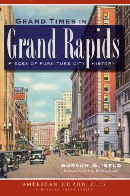 Grand Times in Grand Rapids: Pieces of Furniture City History by Gordon Beld
