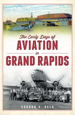 The Early Days of Aviation in Grand Rapids by Gordon Beld