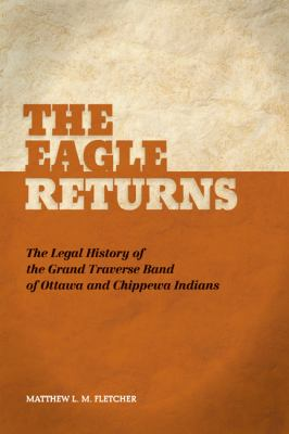 The Eagle Returns: The Legal History of the Grand Traverse Band of Ottawa and Chippewa Indians by Matthew Fletcher