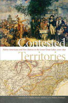 Contested Territories: Native Americans and Non-Natives in the Lower Great Lakes, 1700-1850  by Charles Beatty Medina