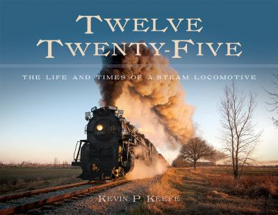Twelve Twenty-Five: The Life and Times of a Steam Locomotive by Kevin Keefe