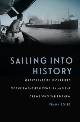 Sailing into History: Great Lakes Bulk Carriers of the Twentieth Century and the Crews Who Sailed Them by Frank  Boles