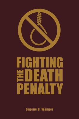 Fighting the Death Penalty: A Fifty-Year Journey of Argument and Persuasion by Eugene Wanger