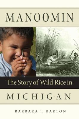 Manoomin: The Story of Wild Rice in Michigan by Barbara Barton