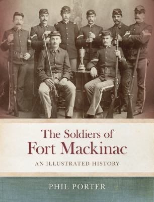 The Soldiers of Fort Mackinac: An Illustrated History by Phil Porter